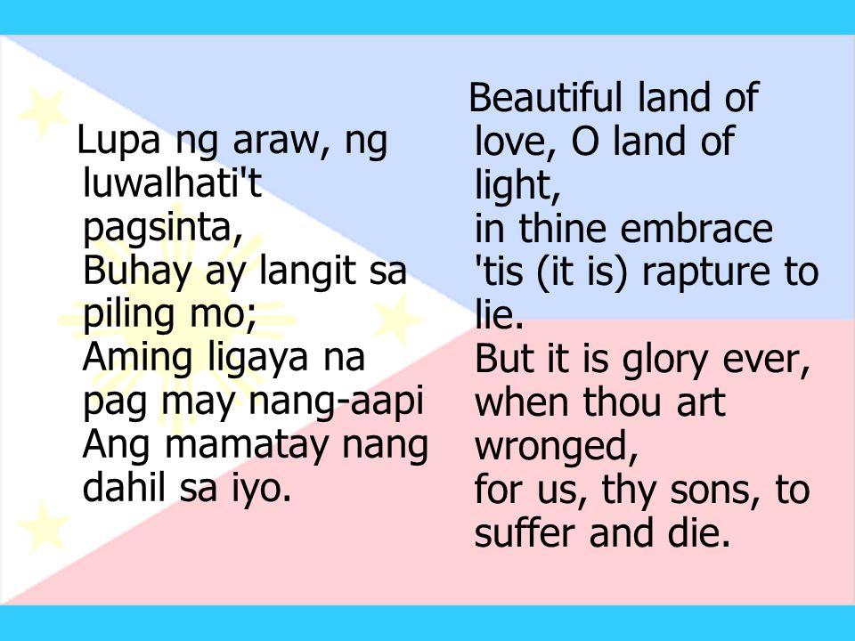 Lupa ng araw, ng luwalhati t pagsinta, Buhay ay langit sa piling mo; Aming ligaya na pag may nang-aapi Ang mamatay nang dahil sa iyo.