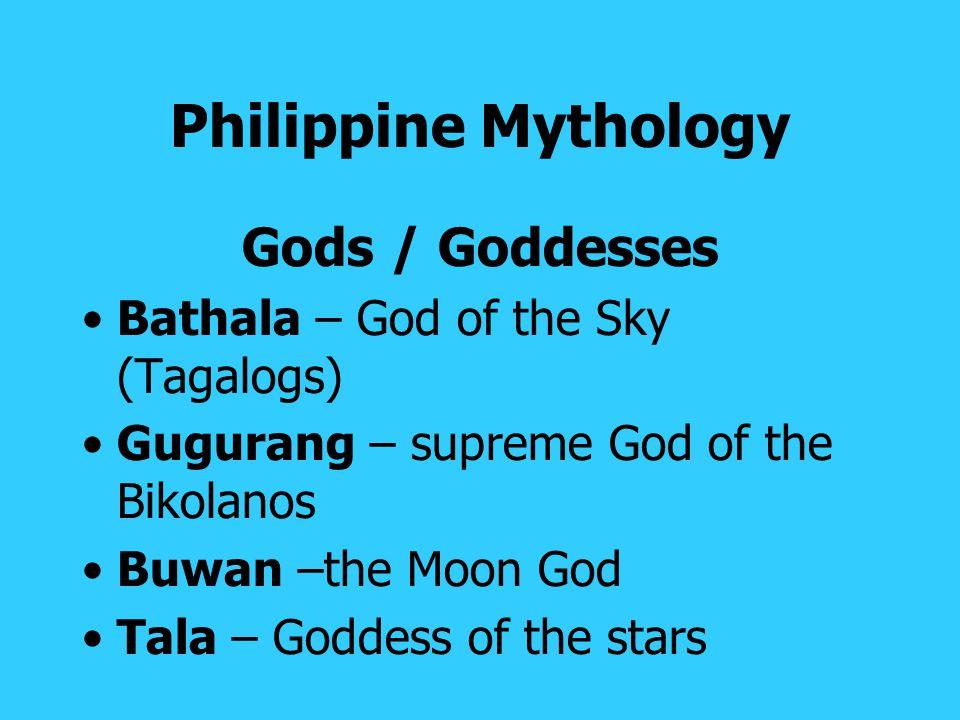 Philippine Mythology Gods / Goddesses Bathala – God of the Sky (Tagalogs) Gugurang – supreme God of the Bikolanos Buwan –the Moon God Tala – Goddess of the stars