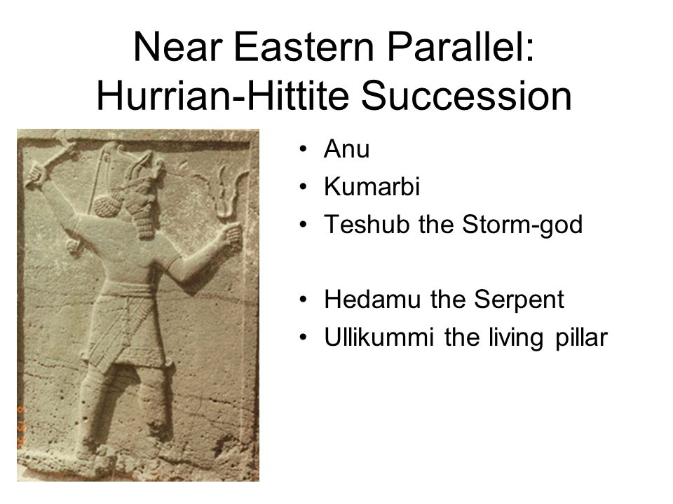 Near Eastern Parallel: Hurrian-Hittite Succession Anu Kumarbi Teshub the Storm-god Hedamu the Serpent Ullikummi the living pillar