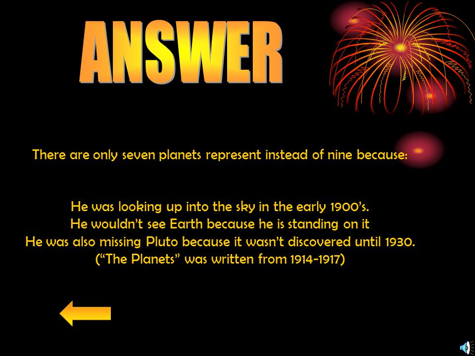 There are only seven planets represent instead of nine because: He was looking up into the sky in the early 1900's.