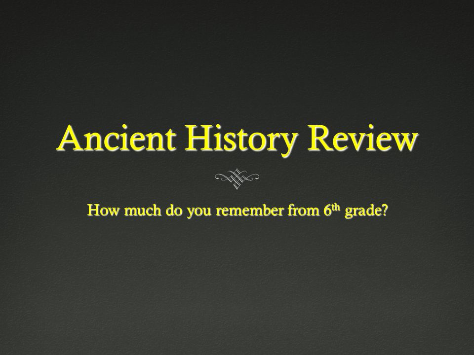 Ancient History Review How much do you remember from 6 th grade?