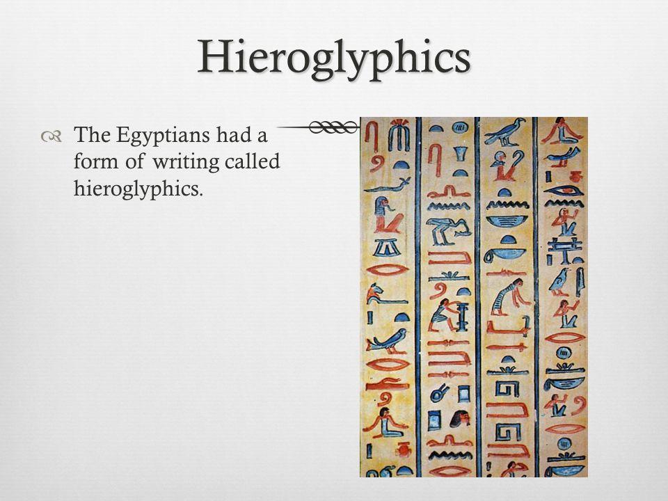 Hieroglyphics  The Egyptians had a form of writing called hieroglyphics.