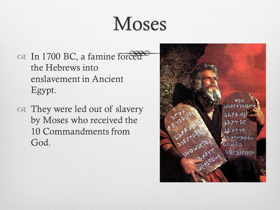 Moses  In 1700 BC, a famine forced the Hebrews into enslavement in Ancient Egypt.