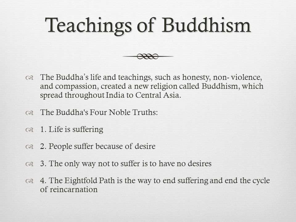 Teachings of Buddhism  The Buddha's life and teachings, such as honesty, non- violence, and compassion, created a new religion called Buddhism, which spread throughout India to Central Asia.