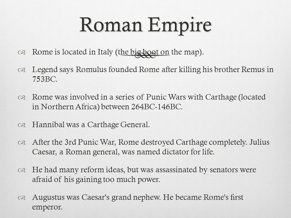 Roman Empire  Rome is located in Italy (the big boot on the map).