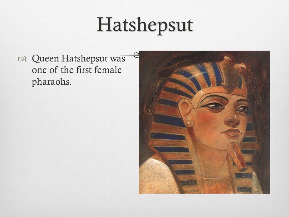 Hatshepsut  Queen Hatshepsut was one of the first female pharaohs.
