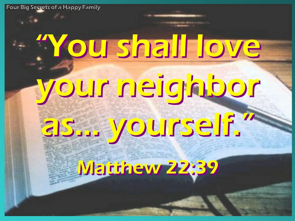You shall love your neighbor as… yourself. Matthew 22:39 You shall love your neighbor as… yourself. Matthew 22:39 Four Big Secrets of a Happy Family