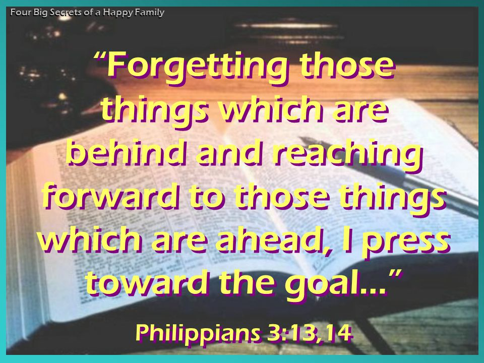 Forgetting those things which are behind and reaching forward to those things which are ahead, I press toward the goal… Philippians 3:13,14 Forgetting those things which are behind and reaching forward to those things which are ahead, I press toward the goal… Philippians 3:13,14 Four Big Secrets of a Happy Family