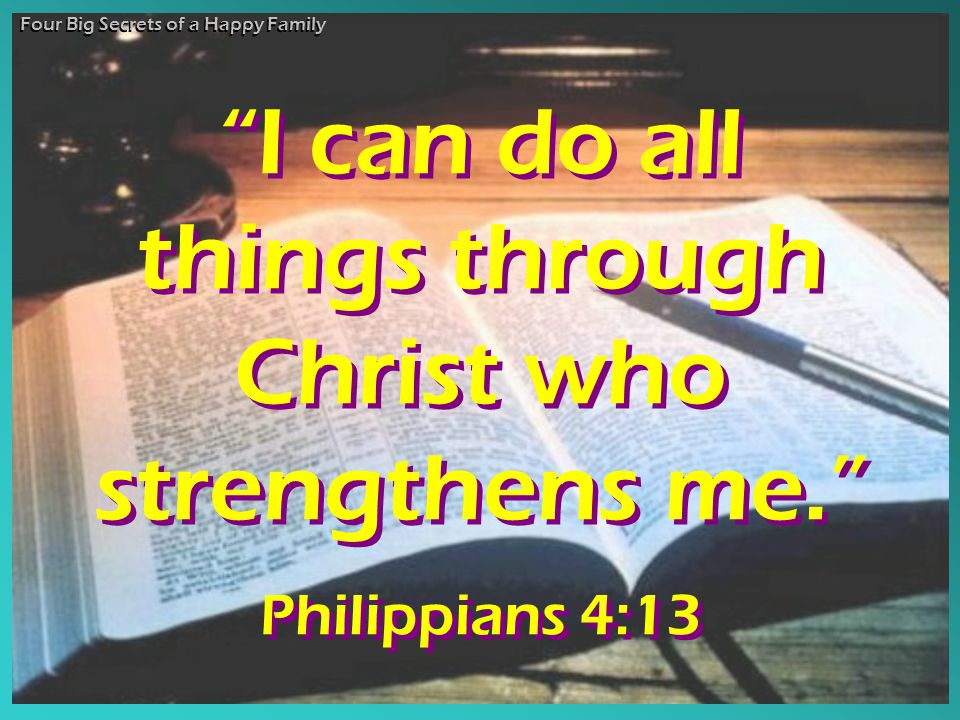 I can do all things through Christ who strengthens me. Philippians 4:13 I can do all things through Christ who strengthens me. Philippians 4:13 Four Big Secrets of a Happy Family