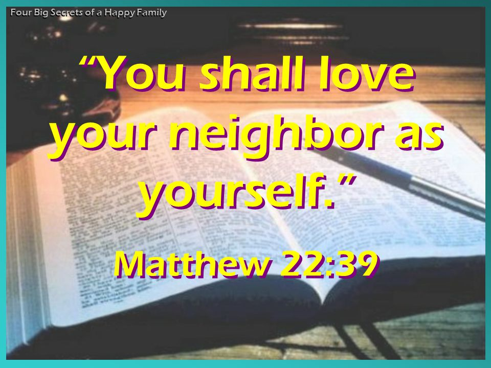 """You shall love your neighbor as yourself."" Matthew 22:39 ""You shall love your neighbor as yourself."" Matthew 22:39 Four Big Secrets of a Happy Family"