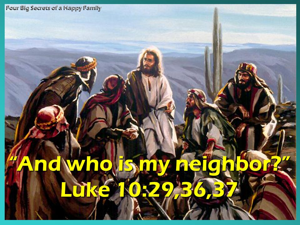 And who is my neighbor? Luke 10:29,36,37 Four Big Secrets of a Happy Family