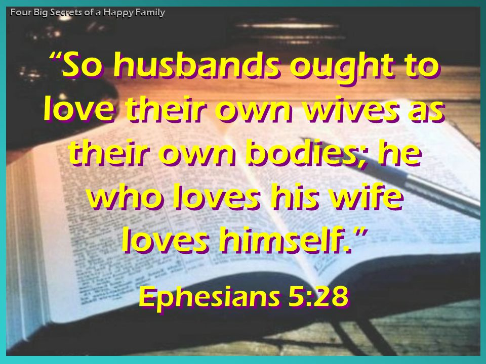 So husbands ought to love their own wives as their own bodies; he who loves his wife loves himself. Ephesians 5:28 So husbands ought to love their own wives as their own bodies; he who loves his wife loves himself. Ephesians 5:28 Four Big Secrets of a Happy Family
