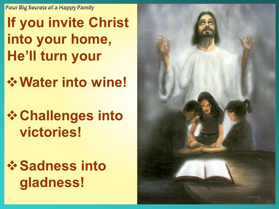 If you invite Christ into your home, He'll turn your Four Big Secrets of a Happy Family  Water into wine!  Challenges into victories!  Sadness into