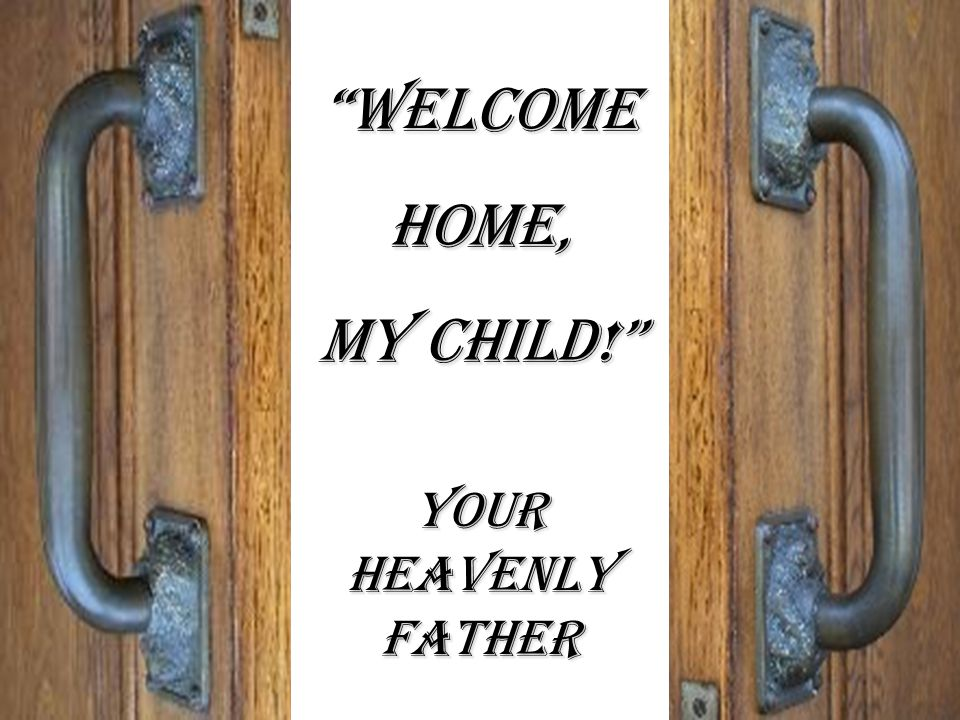 """WelcomeHome, MY CHILD!"" Your heavenly father"