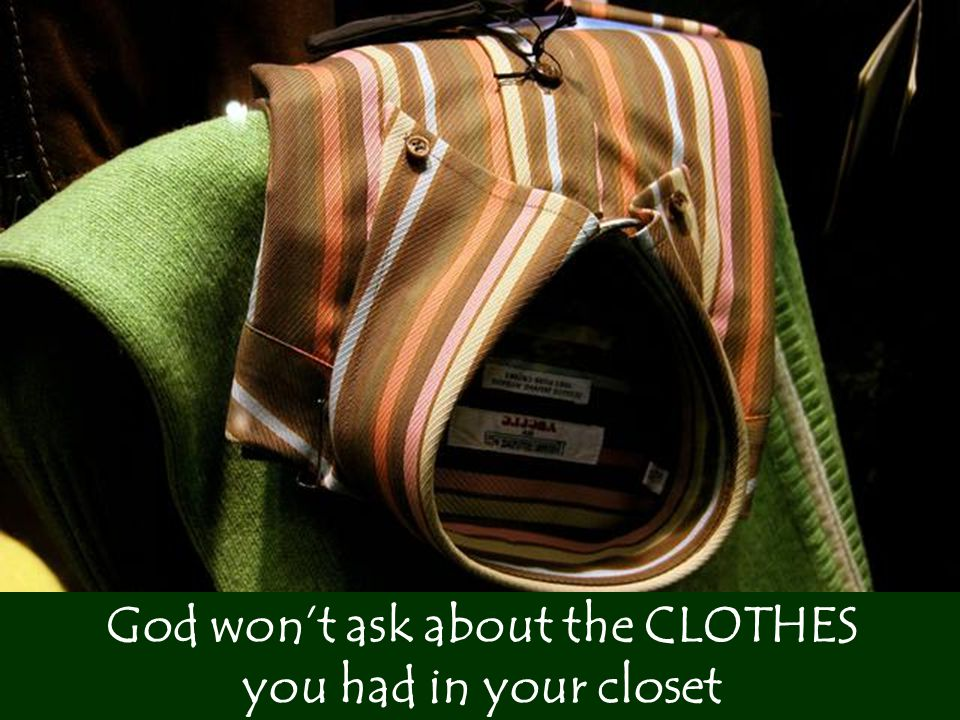 He'll ask how many you helped to clothe God won't ask about the CLOTHES you had in your closet