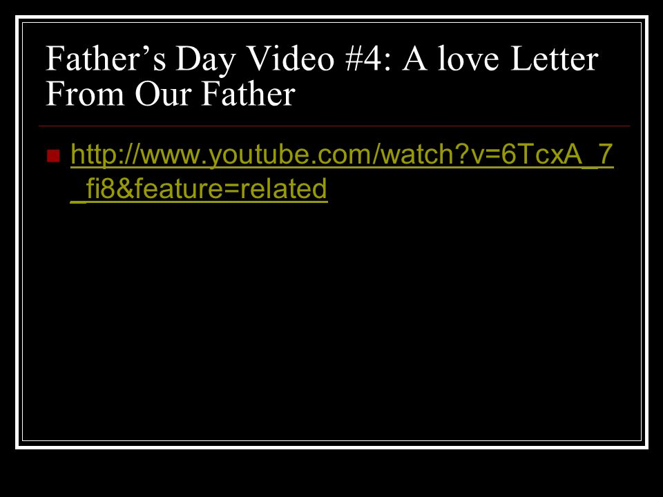 Father's Day Video #4: A love Letter From Our Father http://www.youtube.com/watch?v=6TcxA_7 _fi8&feature=related http://www.youtube.com/watch?v=6TcxA_7 _fi8&feature=related