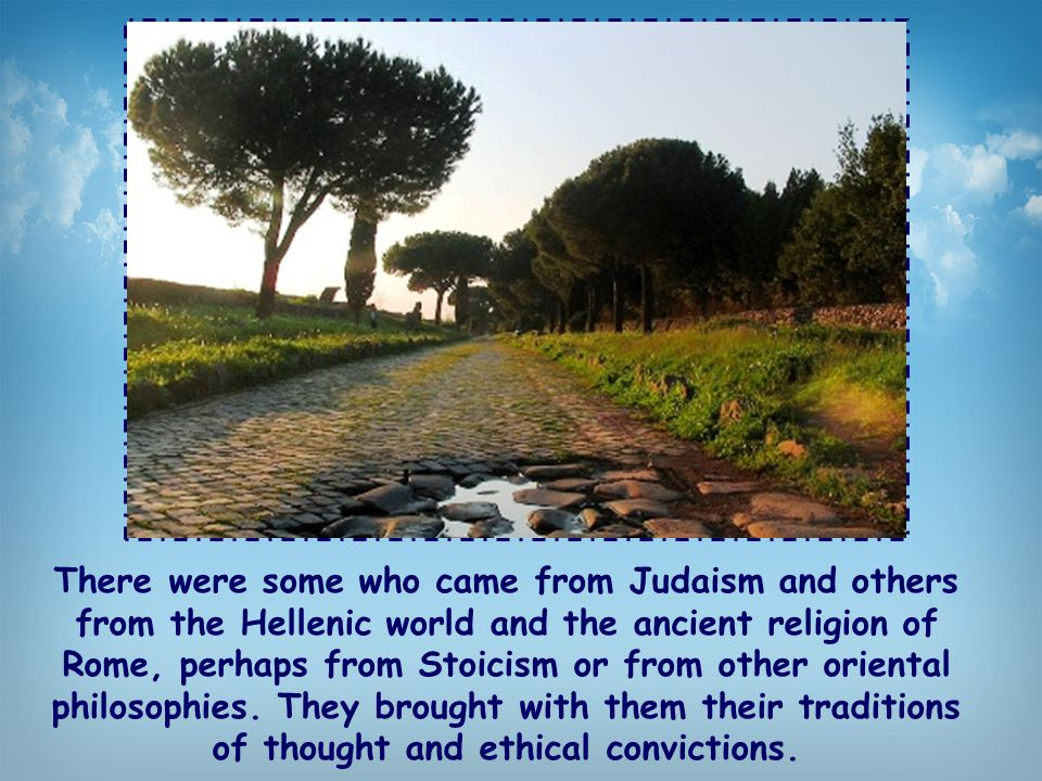 There were some who came from Judaism and others from the Hellenic world and the ancient religion of Rome, perhaps from Stoicism or from other oriental philosophies.
