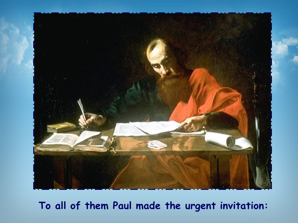 To all of them Paul made the urgent invitation:
