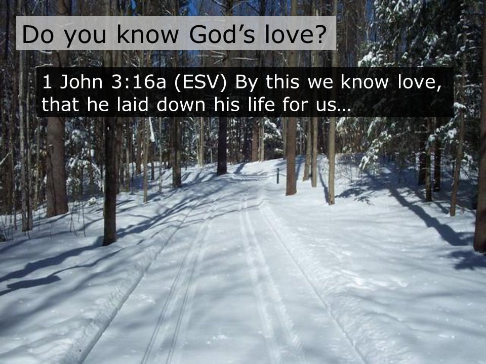 1 John 3:16a (ESV) By this we know love, that he laid down his life for us… Do you know God's love?
