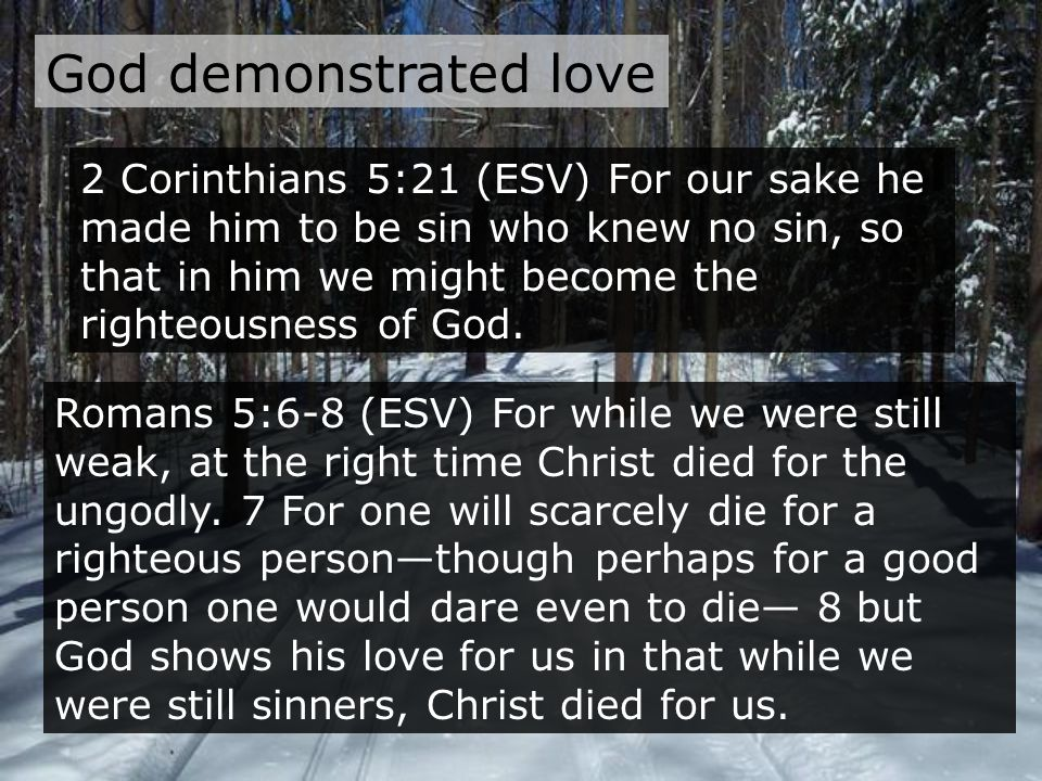 God demonstrated love Romans 5:6-8 (ESV) For while we were still weak, at the right time Christ died for the ungodly.