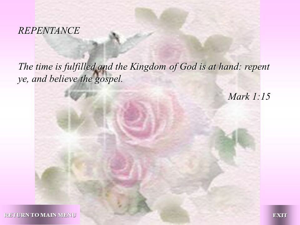 RETURN TO MAIN MENU RETURN TO MAIN MENU EXIT REPENTANCE The time is fulfilled and the Kingdom of God is at hand: repent ye, and believe the gospel.