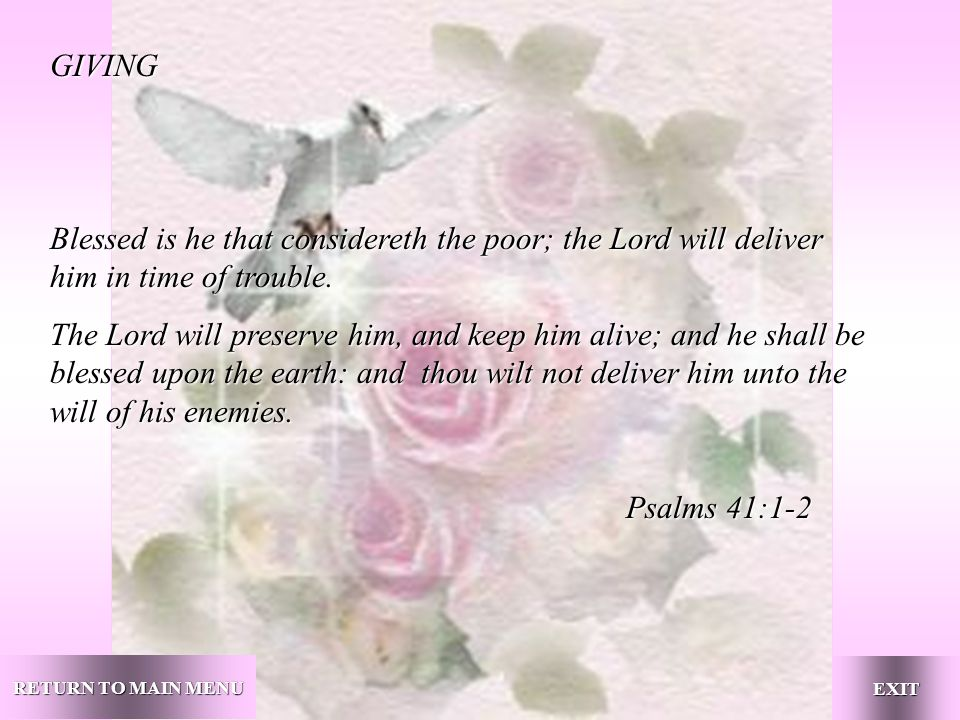 GIVING Blessed is he that considereth the poor; the Lord will deliver him in time of trouble.