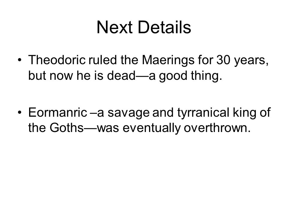 Next Details Theodoric ruled the Maerings for 30 years, but now he is dead—a good thing. Eormanric –a savage and tyrranical king of the Goths—was even