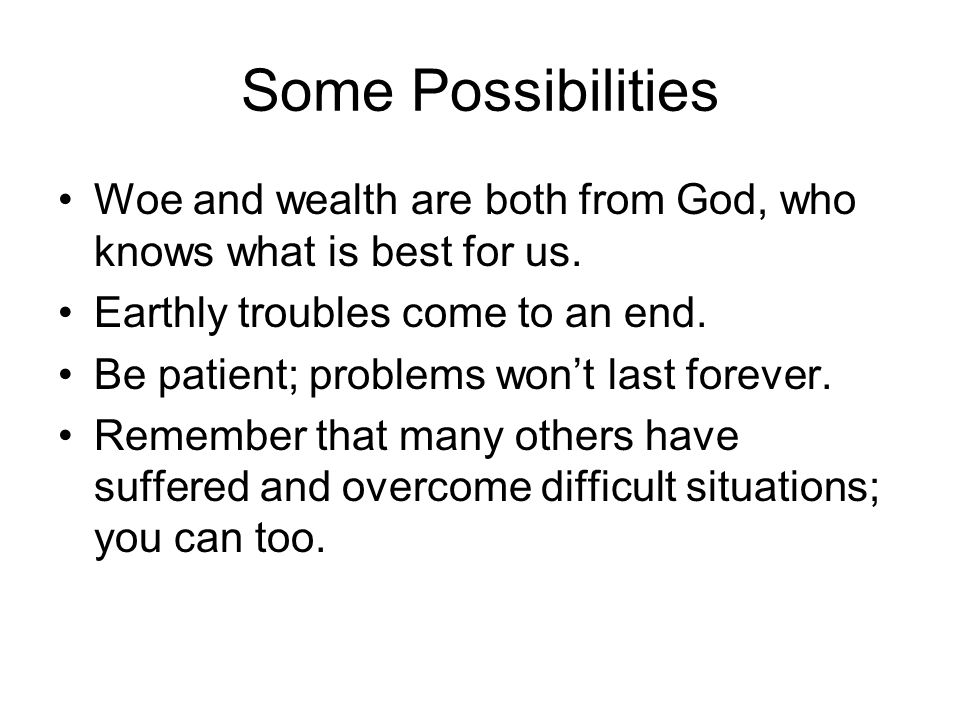 Some Possibilities Woe and wealth are both from God, who knows what is best for us. Earthly troubles come to an end. Be patient; problems won't last f