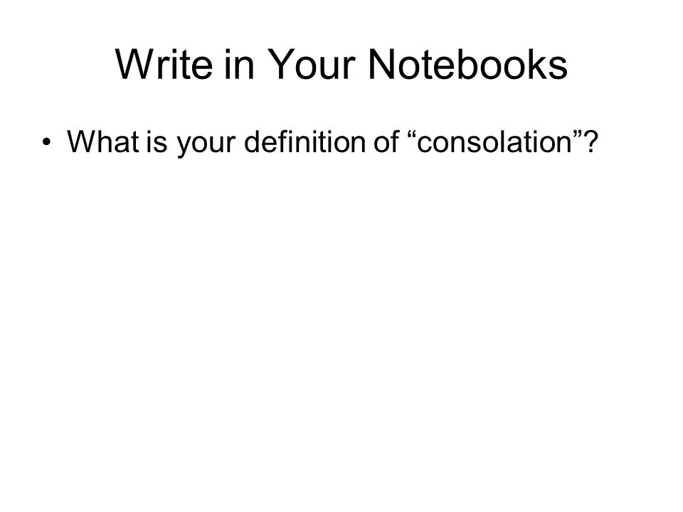 "Write in Your Notebooks What is your definition of ""consolation""?"