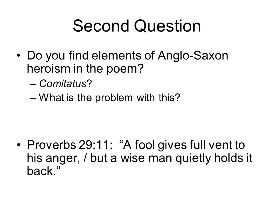 "Second Question Do you find elements of Anglo-Saxon heroism in the poem? –Comitatus? –What is the problem with this? Proverbs 29:11: ""A fool gives ful"