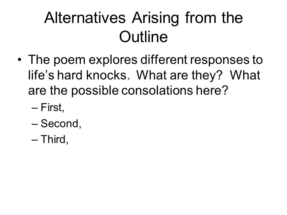 Alternatives Arising from the Outline The poem explores different responses to life's hard knocks. What are they? What are the possible consolations h