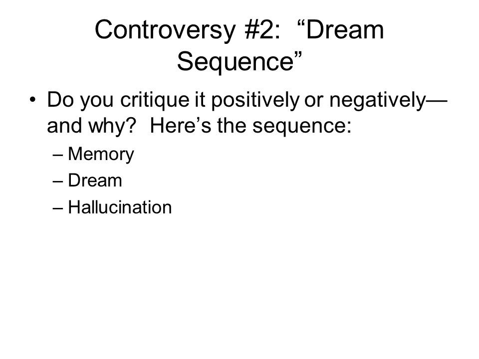 "Controversy #2: ""Dream Sequence"" Do you critique it positively or negatively— and why? Here's the sequence: –Memory –Dream –Hallucination"