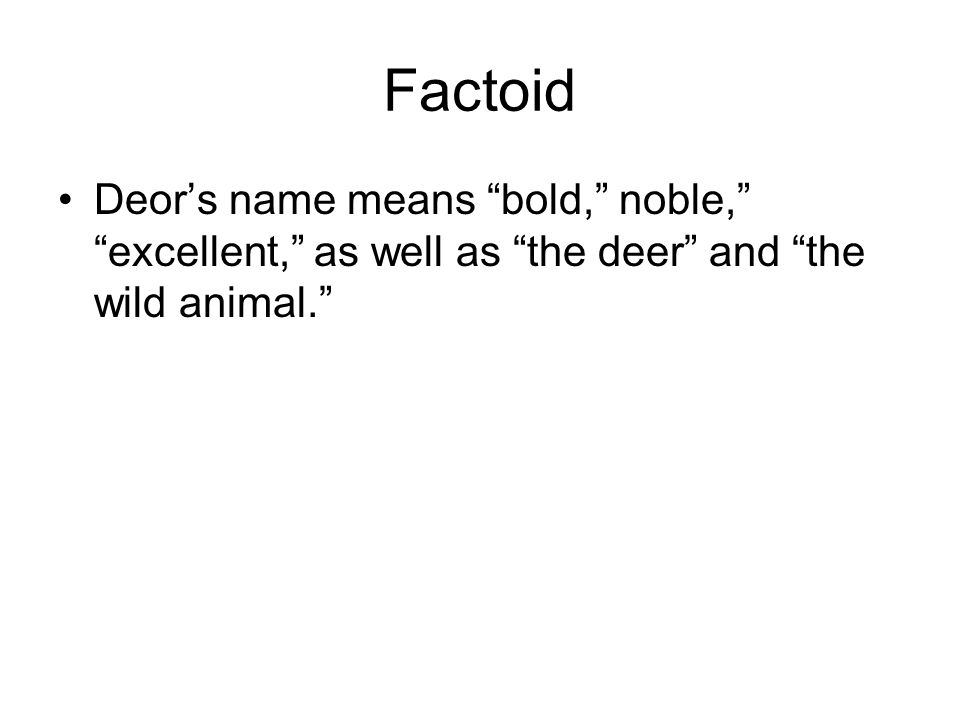 "Factoid Deor's name means ""bold,"" noble,"" ""excellent,"" as well as ""the deer"" and ""the wild animal."""