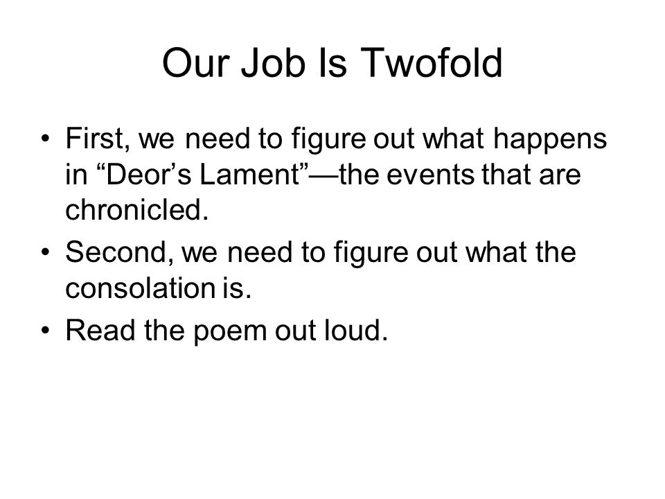 "Our Job Is Twofold First, we need to figure out what happens in ""Deor's Lament""—the events that are chronicled. Second, we need to figure out what the"