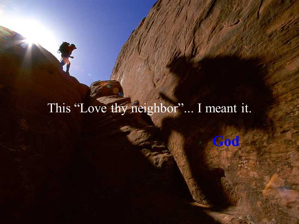 This Love thy neighbor ... I meant it. God