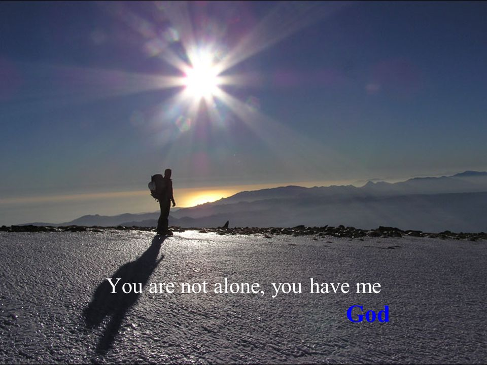 You are not alone, you have me God