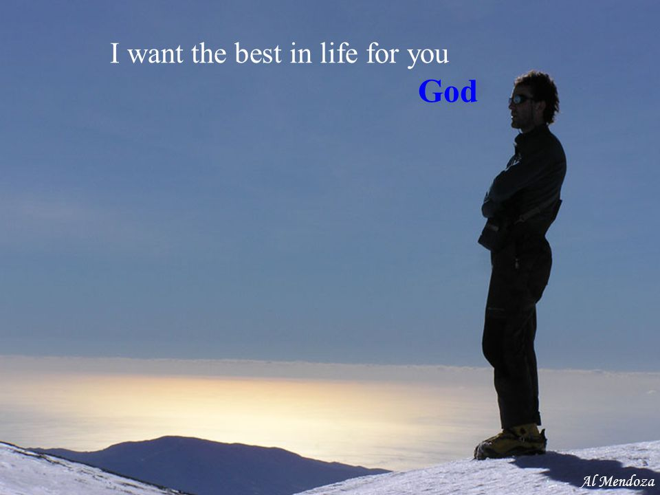 I want the best in life for you God Al Mendoza
