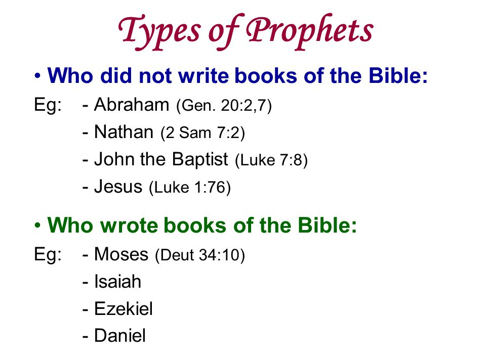 Types of Prophets Who did not write books of the Bible: Eg:- Abraham (Gen. 20:2,7) - Nathan (2 Sam 7:2) - John the Baptist (Luke 7:8) - Jesus (Luke 1: