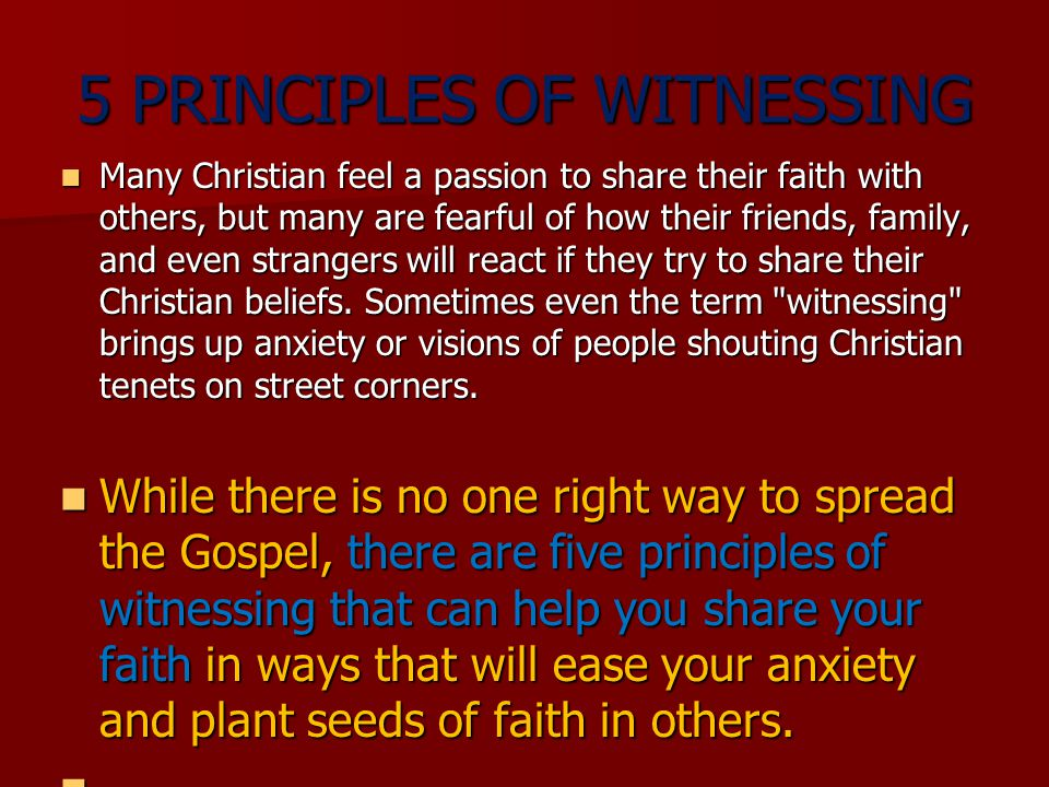 5 PRINCIPLES OF WITNESSING Many Christian feel a passion to share their faith with others, but many are fearful of how their friends, family, and even strangers will react if they try to share their Christian beliefs.