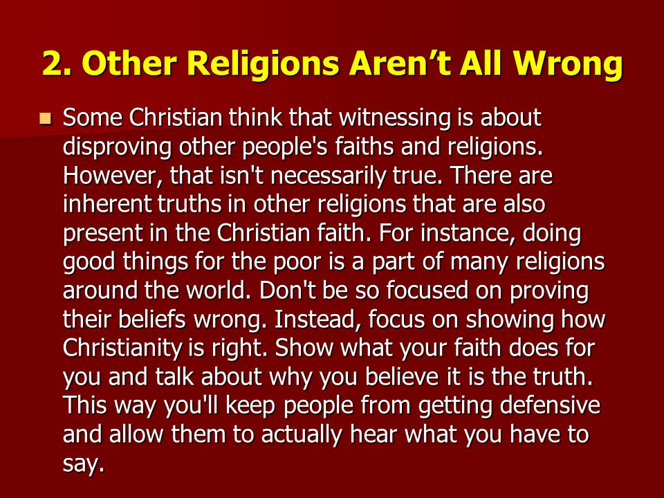 2. Other Religions Aren't All Wrong Some Christian think that witnessing is about disproving other people's faiths and religions. However, that isn't