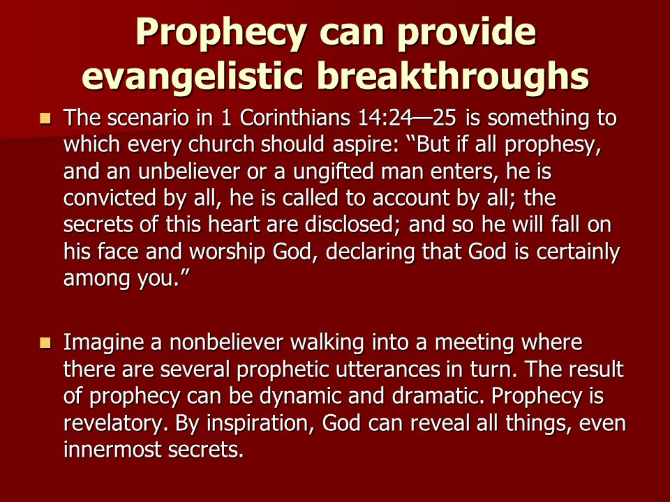 Prophecy can provide evangelistic breakthroughs The scenario in 1 Corinthians 14:24—25 is something to which every church should aspire: ''But if all prophesy, and an unbeliever or a ungifted man enters, he is convicted by all, he is called to account by all; the secrets of this heart are disclosed; and so he will fall on his face and worship God, declaring that God is certainly among you. The scenario in 1 Corinthians 14:24—25 is something to which every church should aspire: ''But if all prophesy, and an unbeliever or a ungifted man enters, he is convicted by all, he is called to account by all; the secrets of this heart are disclosed; and so he will fall on his face and worship God, declaring that God is certainly among you. Imagine a nonbeliever walking into a meeting where there are several prophetic utterances in turn.