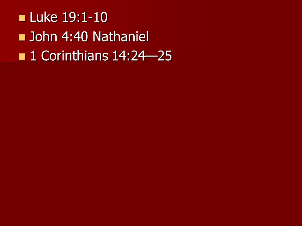 Luke 19:1-10 Luke 19:1-10 John 4:40 Nathaniel John 4:40 Nathaniel 1 Corinthians 14:24—25 1 Corinthians 14:24—25