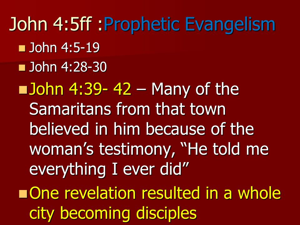 John 4:5ff :Prophetic Evangelism John 4:5-19 John 4:5-19 John 4:28-30 John 4:28-30 John 4:39- 42 – Many of the Samaritans from that town believed in him because of the woman's testimony, He told me everything I ever did John 4:39- 42 – Many of the Samaritans from that town believed in him because of the woman's testimony, He told me everything I ever did One revelation resulted in a whole city becoming disciples One revelation resulted in a whole city becoming disciples
