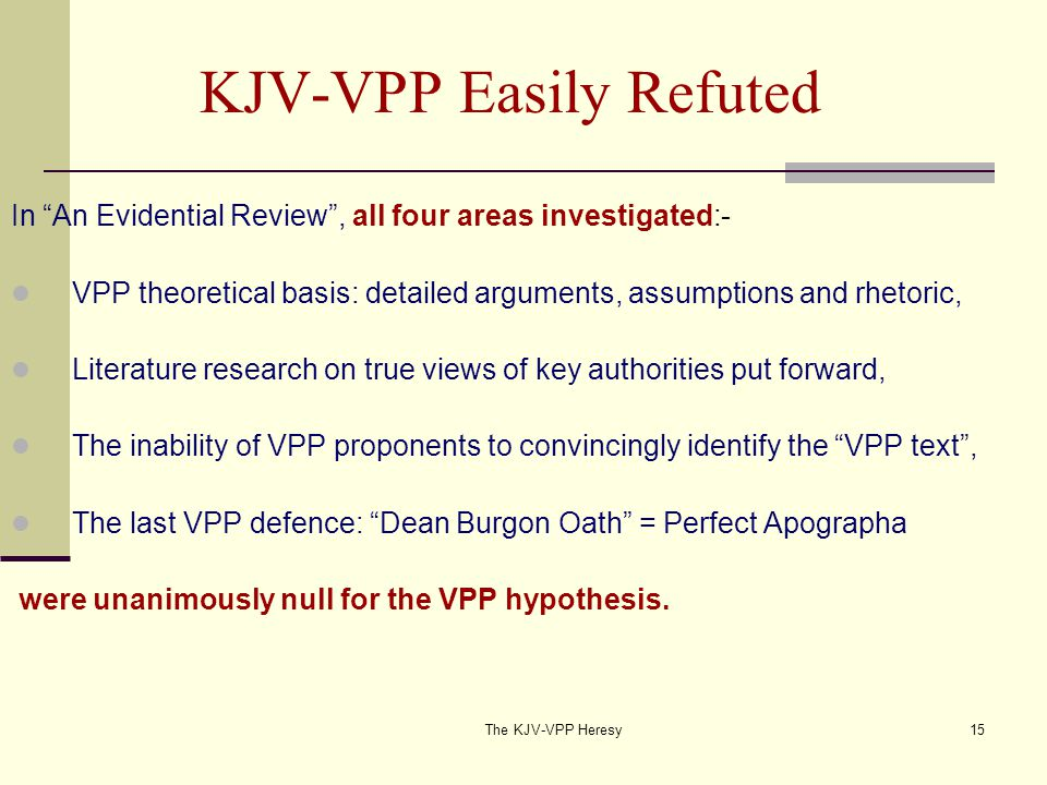 The KJV-VPP Heresy15 KJV-VPP Easily Refuted In An Evidential Review , all four areas investigated:- VPP theoretical basis: detailed arguments, assumptions and rhetoric, Literature research on true views of key authorities put forward, The inability of VPP proponents to convincingly identify the VPP text , The last VPP defence: Dean Burgon Oath = Perfect Apographa were unanimously null for the VPP hypothesis.