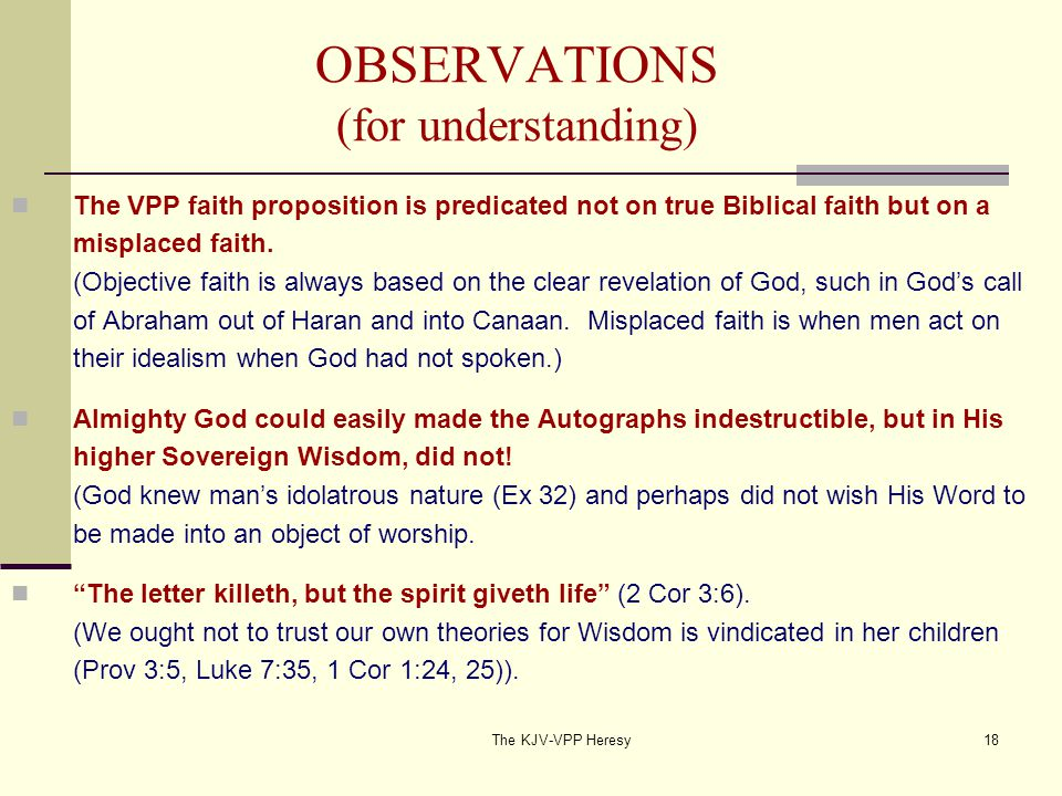 The KJV-VPP Heresy18 OBSERVATIONS (for understanding) The VPP faith proposition is predicated not on true Biblical faith but on a misplaced faith.