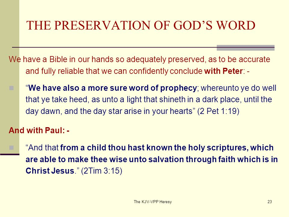 The KJV-VPP Heresy23 THE PRESERVATION OF GOD'S WORD We have a Bible in our hands so adequately preserved, as to be accurate and fully reliable that we can confidently conclude with Peter: - We have also a more sure word of prophecy; whereunto ye do well that ye take heed, as unto a light that shineth in a dark place, until the day dawn, and the day star arise in your hearts (2 Pet 1:19) And with Paul: - And that from a child thou hast known the holy scriptures, which are able to make thee wise unto salvation through faith which is in Christ Jesus. (2Tim 3:15)