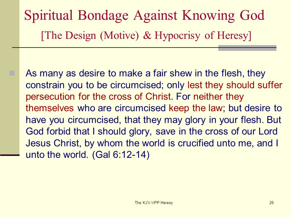 The KJV-VPP Heresy26 Spiritual Bondage Against Knowing God [The Design (Motive) & Hypocrisy of Heresy] As many as desire to make a fair shew in the flesh, they constrain you to be circumcised; only lest they should suffer persecution for the cross of Christ.