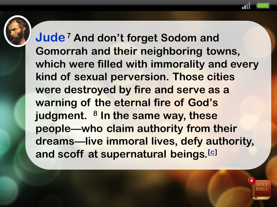 Jude 7 And don't forget Sodom and Gomorrah and their neighboring towns, which were filled with immorality and every kind of sexual perversion.