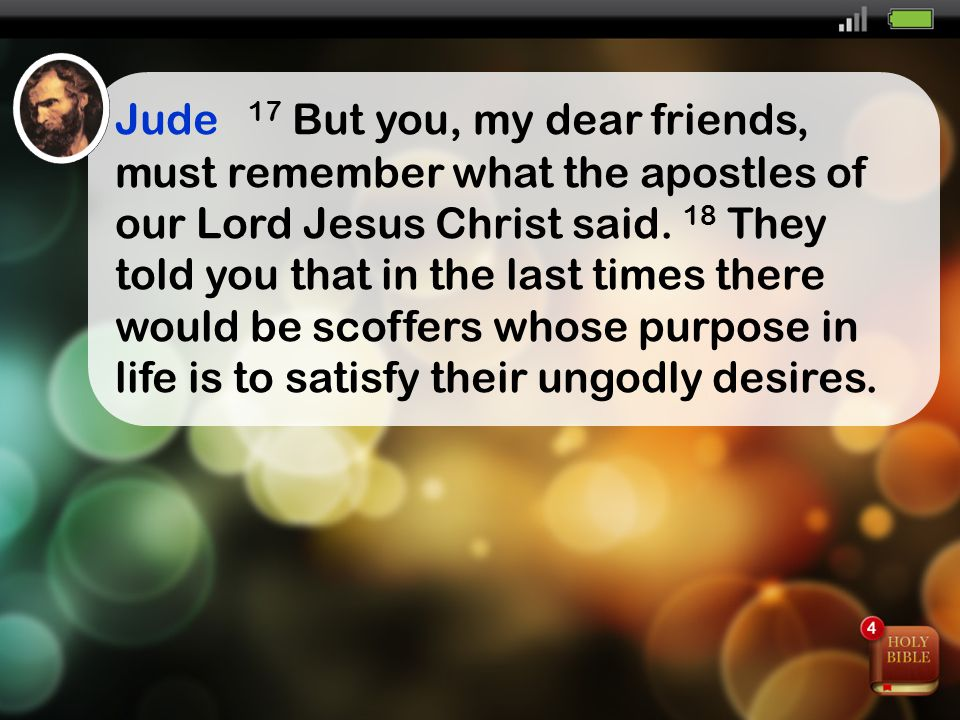 Jude 17 But you, my dear friends, must remember what the apostles of our Lord Jesus Christ said.