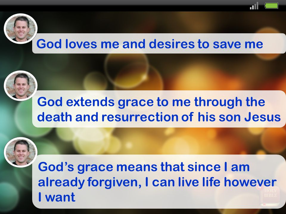 God loves me and desires to save me God extends grace to me through the death and resurrection of his son Jesus God's grace means that since I am already forgiven, I can live life however I want